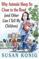 Why Animals Sleep So Close to the Road and Other Lies I Tell My Children / by Susan Konig