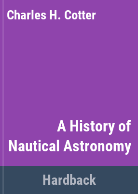 A history of nautical astronomy / [by] Charles H. Cotter.