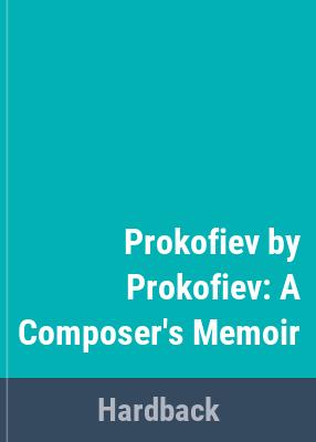 Prokofiev by Prokofiev : a composer's memoir / Sergei Prokofiev ; edited by David H. Appel ; translated by Guy Daniels.