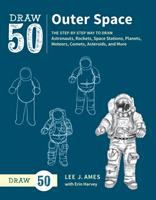 Draw 50 Outer Space : The Step-By-Step Way To Draw Astronauts, Rockets, Space Stations, Planets, Meteors, Comets, Asteroids, And More