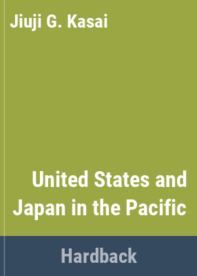 The United States and Japan in the Pacific : American naval maneuvers and Japan's Pacific policy / [by] Jiuji G. Kasai.