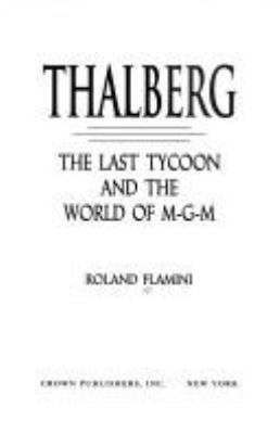 Thalberg : the last tycoon and the world of M-G-M / Roland Flamini.