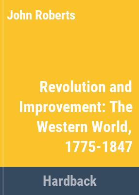 Revolution and improvement : the Western World, 1775-1847 / John Roberts.