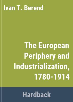 The European periphery and industrialization, 1780-1914 / Iván T. Berend and György Ránki ; translated by Ev́a Pálmai.