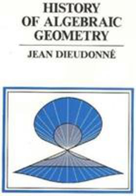 History of algebraic geometry : an outline of the history and development of algebraic geometry / Jean Dieudonne ; translated by Judith D. Sally.