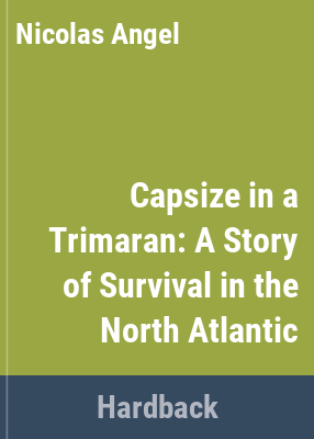 Capsize in a trimaran : a story of survival in the North Atlantic / by Nicolas Angel ; with a preface by Alain Bombard ; translated from the original French by Alan Wakeman.