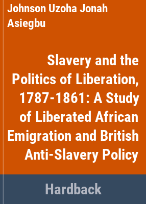 Slavery and the politics of liberation, 1787-1861 a study of liberated African emigration and British anti-slavery policy / by Johnson U. J. Asiegbu.