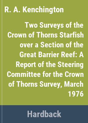 Two surveys of the crown of thorns starfish over a section of the Great Barrier Reef : a report of the Steering Committee for the Crown of Thorns survey / R. A. Kenchington and B. Morton.
