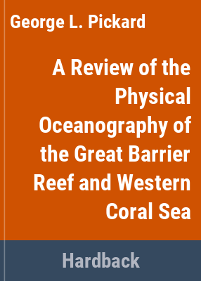 A review of the physical oceanography of the Great Barrier Reef and Western Coral Sea / G.L. Pickard with J.R. Donguy, C. Henin, F. Rougerie.