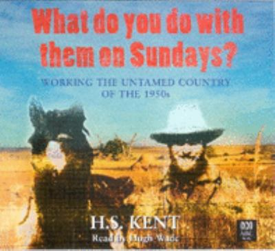 What do you do with them on Sundays? [sound recording] : working the untamed country of the 1950s / H.S. Kent ; read by Hugh Wade.
