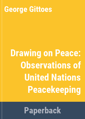 Drawing on peace : observations of United Nations peacekeeping / by artist George Gittoes ; [compiled and produced in association with Gabrielle Dalton ...]