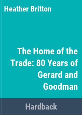 The home of the trade : 80 years of Gerard & Goodman / by Heather Britton.