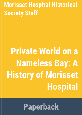 A Private world on a nameless bay : a history of Morisset Hospital / [written by the Morisset Hospital Historical Society Book Committee].