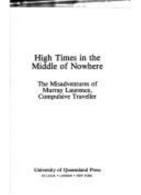 High times in the middle of nowhere : the misadventures of Murray Laurence, compulsive traveller.