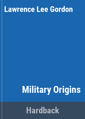 Military origins / by Lawrence L. Gordon ; edited by J. B. R. Nicholson.