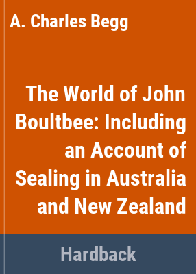 The world of John Boultbee : including an account of sealing in Australia and New Zealand / A. Charles Begg and Neil C. Begg.