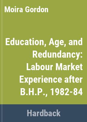 Education, age and redundancy : labour market experience after B.H.P., 1982-84 / Moira Gordon, Barry Gordon, Philip Clarke.