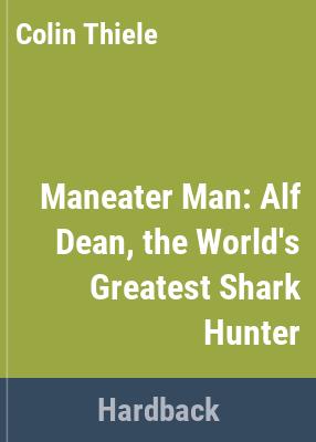 Maneater man : Alf Dean, the world's greatest shark hunter / Colin Thiele.