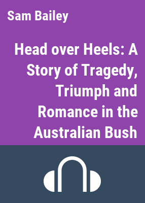 Head over heels [sound recording] ; a story of tragedy, triumph andd romance in the Australian bush / Sam and Jenny Bailey; read by William McInnes.