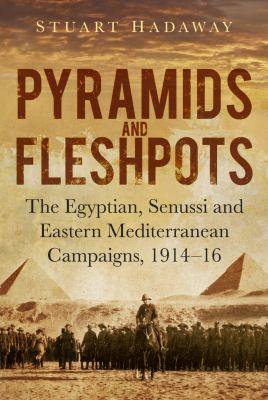 Pyramids and fleshpots : the egyptian, senussi and eastern mediterranean campaigns, 1914-16.