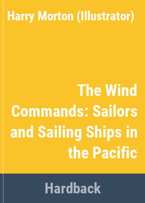The wind commands : sailors and sailing ships in the Pacific / Harry Morton ; drawings by Don Hermansen and Paul Dwillies from original drawings and research by Peggy Morton.