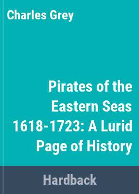 Pirates of the eastern seas (1618-1723) : a lurid page of history / by Charles Grey. Edited by Sir George MacMunn.