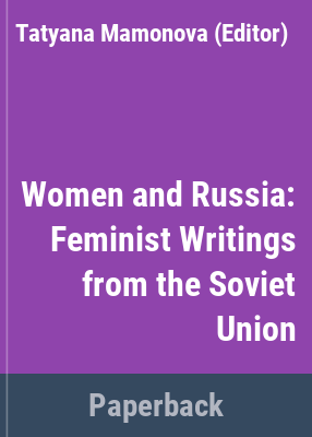 Women and Russia : feminist writings from the Soviet Union / Tatyana Mamonova, editor with the assistance of Sarah Matilsky ; foreword by Robin Morgan ; translated by Rebecca Park and Catherine A. Fitzpatrick.