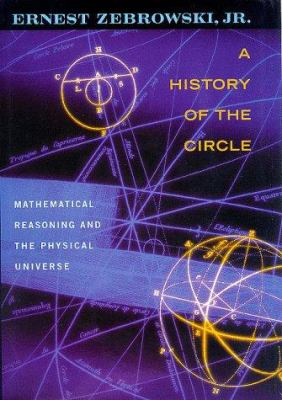 A history of the circle : mathematical reasoning and the physical universe