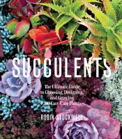 Succulents : the ultimate guide to choosing, designing, and growing 200 easy-care plants