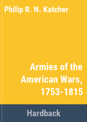 Armies of the American wars, 1753-1815 / by Philip Katcher.