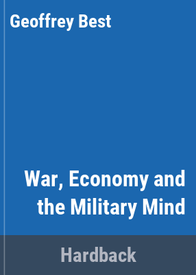 War, economy, and the military mind / edited by Geoffrey Best, Andrew Wheatcroft.