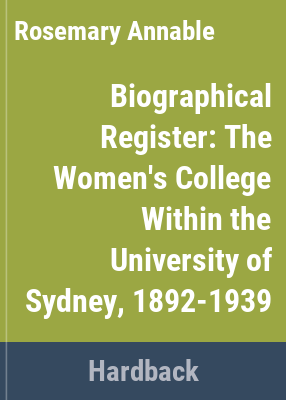 Biographical register : the Women's College within the University of Sydney / compiled and edited by Rosemary Annable.