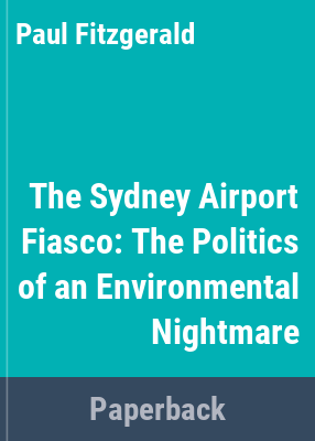 The Sydney airport fiasco : the politics of an environmental nightmare / Paul Fitzgerald.
