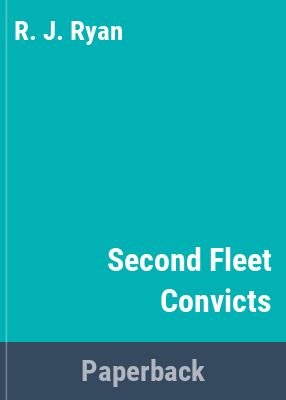 The Second fleet convicts : a comprehensive listing of convicts who sailed in HMS Guardian, Lady Juliana, Neptune, Scarborough and Surprise / edited by R.J. Ryan.