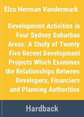 Development activities in four Sydney suburban areas : a study of twenty five recent development projects which examines the relationships between developers, financiers and planning authorities / Elzo Vandermark, Peter Harrison.