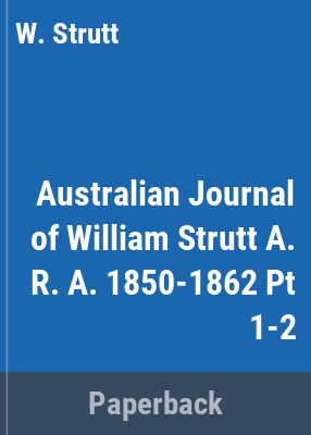 The Australian journal of William Strutt, A.R.A., 1850-1862 / edited, with an introduction, notes and commentary by George Mackaness.