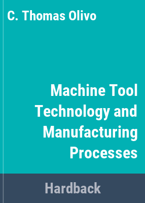 Machine tool technology and manufacturing processes / C. Thomas Olivo.