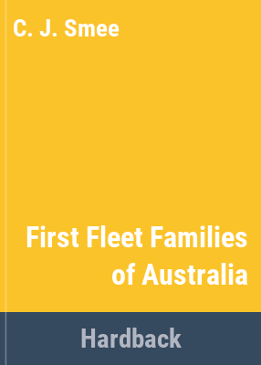 First fleet families of Australia : containing genealogical details of four hundred & fifty six first fleeters, their children & grandchildren / compiled by C.J. Smee.