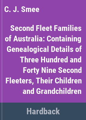 Second Fleet families of Australia : containing genealogical details of three hundred & forty nine second fleeters, their children & grandchildren / compiled & edited by C.J. Smee.