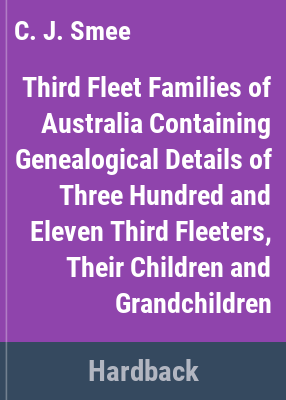 Third fleet families of Australia containing genealogical details of three hundred & eleven third fleeters, their children & grandchildren / compiled & edited by C.J. Smee.