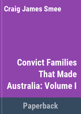 Convict families that made Australia : containing genealogical details of two hundred and fifty convicts, their wives, children & grandchildren / compiled, edited & published by C. J. Smee.