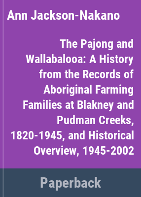The Pajong and Wallabalooa : a history from the records of Aboriginal farming families at Blakney and Pudman Creeks, 1820-1945 and historical overview 1945-2002 / by Ann Jackson-Nakano.