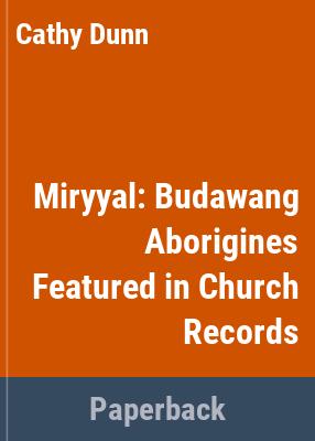 Miryyal : Budawang Aborigines featured in church records / Cathy Dunn.