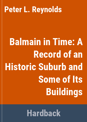 Balmain in time : a record of an historic suburb and some of its buildings / text by Peter Reynolds and Robert Irving ; photographs by Douglass Baglin.