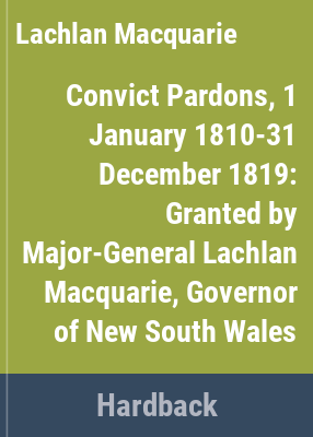 Convict pardons, 1 January 1810 - 31 December 1819, granted by Major-General Lachlan Macquarie, Governor of New South Wales.
