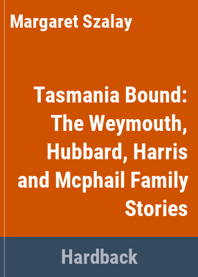 Tasmania bound : our family story : the Weymouth, Hubbard, Harris and McPhail families in Australia / stories, family trees and information collected and researched by Margaret Szalay ; the McPhail story researched and told by Andrew Jones.