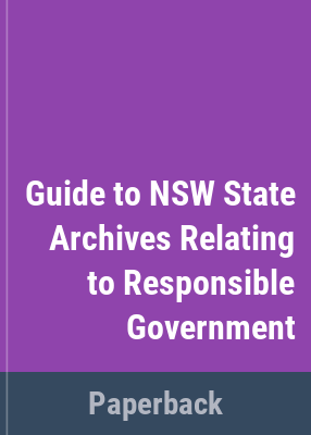 Guide to New South Wales State Archives relating to responsible government / State Records New South Wales .