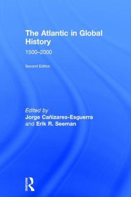 The Atlantic in global history, 1500-2000 / edited by Jorge Cañizares-Esguerra and Erik R. Seeman.