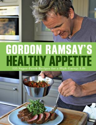 Gordon Ramsays healthy appetite  125 superfresh recipes for highenergy life