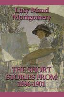 The Short Stories Of Lucy Maud Montgomery From 1896-1901